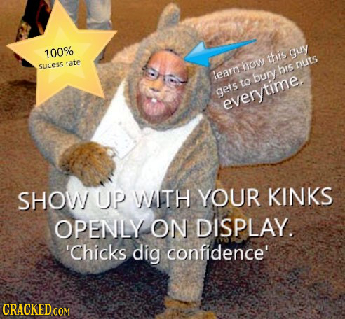 100% guy this rate sucess how nuts his leam bury to gets everytime SHOW UP WTH YOUR KINKS OPENLY ON DISPLAY. 'Chicks dig confidence' CRACKED COM