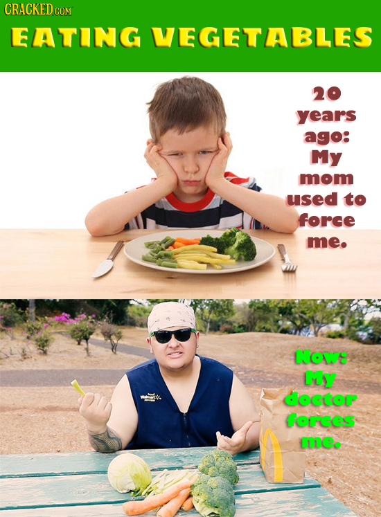 CRACKED COM EATING VEGETABLES 20 years ago: My mom used to force me. Now: MY doctor forces me.