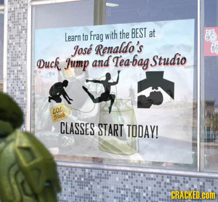 Learn Frag with the BEST at to Jose Renaldo's Duck Jump and Tea-bag Studio LO Noo CLASSES START TODAY! CRACKED.COM