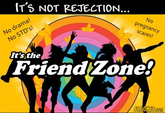 IT'S NOT REJECTION... No pregnancy dramal No scares! STD's! No It's the Friendzone! CRAGKED.COM