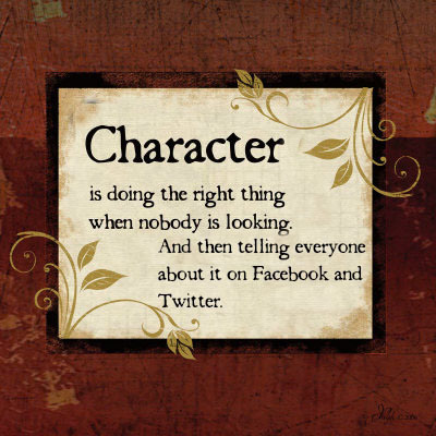 Character is doing the right thing when nobody is looking. And then telling everyone about it Facebook on and Twitter. P22