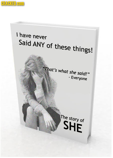 CRACKED.HO I have never Said ANY of these things! That's what she said! Everyone The story SHE of