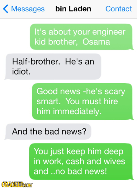 Messages bin Laden Contact It's about your engineer kid brother, Osama Half-brother. He's an idiot. Good news -he's scary smart. You must hire him imm