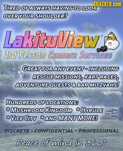 CRACKED.cOM TIRED OF ALWAYS HAVING TO LoOK OVER YOUR SHOULDER? LakituView Tu 3rd Person Camera Services GREAT FOR ANY EVENTo INCLUDING RESCUE MISSIONS
