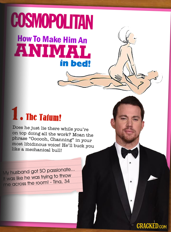 COSMOPOLITAN How To Make Him An ANIMAL in bed! 1. The Tatum! Does he just lie there while you're on top doing all the work? Moan the phrase Oooooh, C