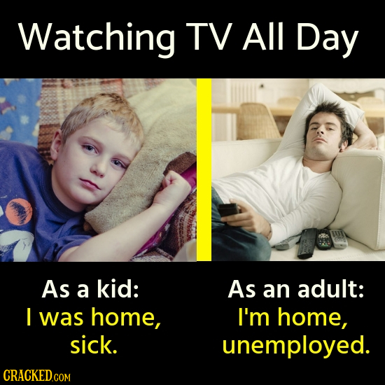 Watching TV All Day As a kid: As an adult: I was home, I'm home, sick. unemployed.