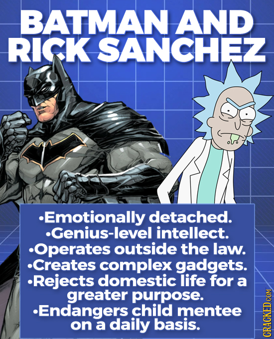 BATMAN AND RICK SANCHEZ Emotionally detached. Genius-level intellect. Operates outside the law. Creates complex gadgets. Rejects domestic life for a g