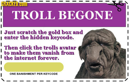 CRALKED.HOM TROLL BEGONE I Just scratch the gold box and I enter the hidden keycode. Then click the trolls avatar to make them vanish from the interne