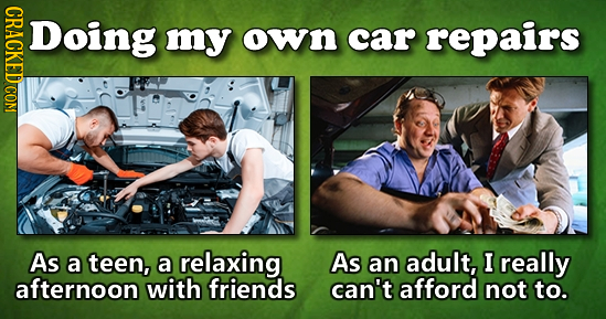 Doing my own car repairs As a teen, a relaxing As an adult, I really afternoon with friends can't afford not to.