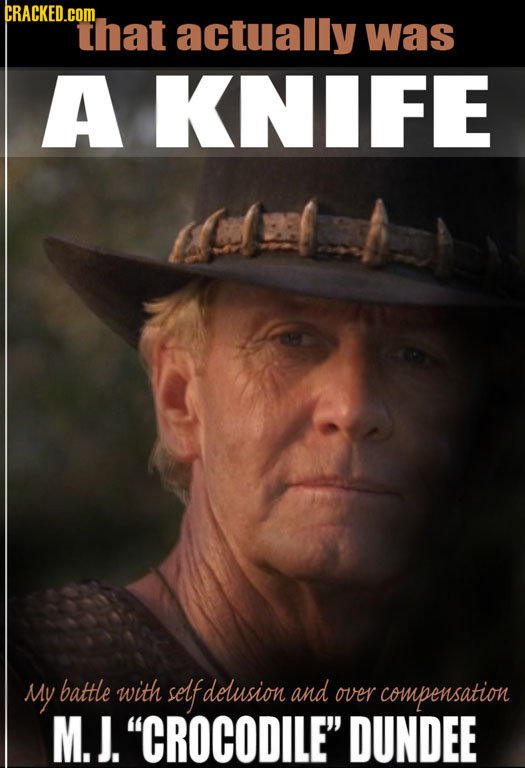 CRACKED.COML That actually was A KNIFE My battle with self delusion and over compensation M. J. CROCODILE DUNDEE