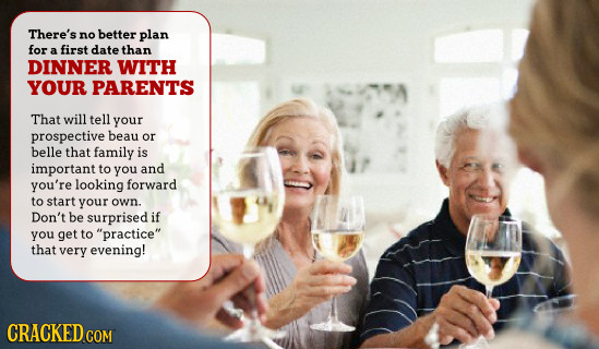There's no better plan for first date a than DINNER WITH YOUR PARENTS That will tell your prospective beau or belle that family is important to you an