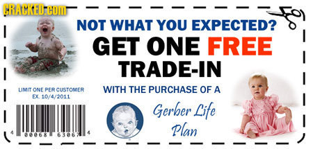 CRACKEDHOMT NOT WHAT YOU EXPECTED? GET ONE FREE I TRADE-IN I LIMIT ONE PER CUSTOMER WITH THE PURCHASE OF A EX 10/4/2011 Gerber Life I Plan 068 6306