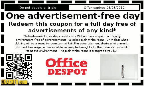 Do not double or triple Offer expires 05/23/2012 One advertisement-free dayl Redeem this coupon for a full day free of advertisements of any kind'** *