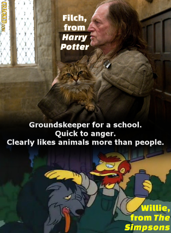 CRACKEDOOM Filch, from Harry Potter Groundskeeper for a school. Quick to anger. Clearly likes animals more than people. Willie, from The Simpsons