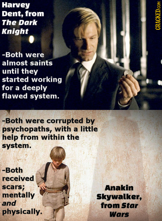 Harvey Dent, from The Dark Knight -Both were almost saints until they started working for a deeply flawed system. -Both were corrupted by psychopaths,