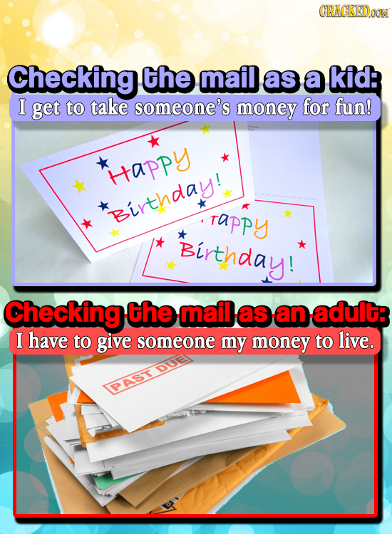 CRAGKEDaO Checking the mail as a kid: I get to take someone's money for fun! Htappy *Birthday! tappy Birthday! Checking the mail as an adult: I have t