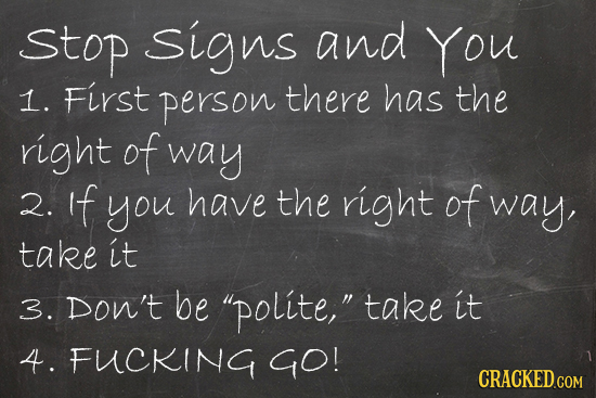 stop signs and You 1. First person there has the right of way 2. if you have the right of way, take it 3. Don't be polite, take it 4. FUCKING GO!