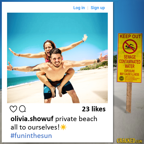 Log in I Sign up KEEP OUT SEWAGE CONTAMINATED WATER EXPOSURE MAY CAUSE ILLNESS a 23 likes olivia.showuf private beach all to ourselves! #funinthesun