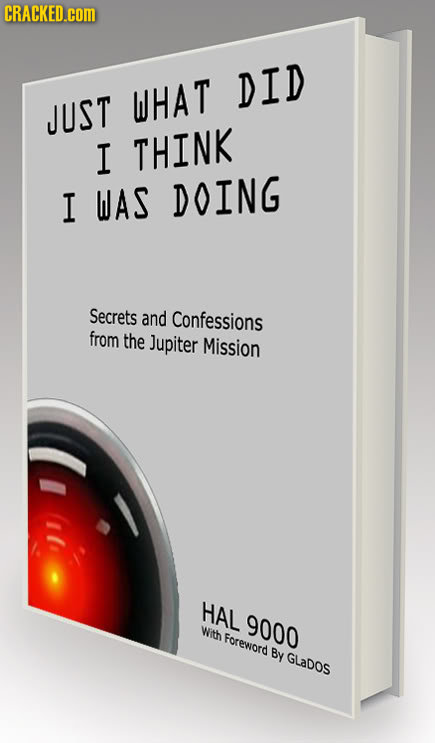 CRACKED.COM DID WHAT JUST I THINK I WAS DOING Secrets and Confessions from the Jupiter Mission HAL 9000 With Foreword By GLaDOs