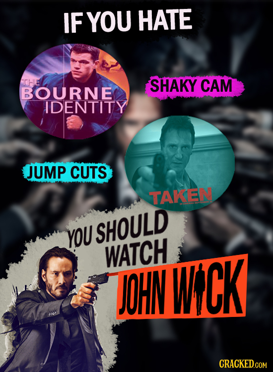 IF YOU HATE THE SHAKY CAM BOURNE IDENTITY JUMP CUTS TAKEN YOU SHOULD WATCH TOHN WCK CRACKED.COM