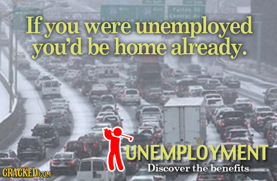 If you were unemployed you'd be home already. UNEMPLOYMENT UNEMPLOYMENT Discover the benefits CRACKEDCON