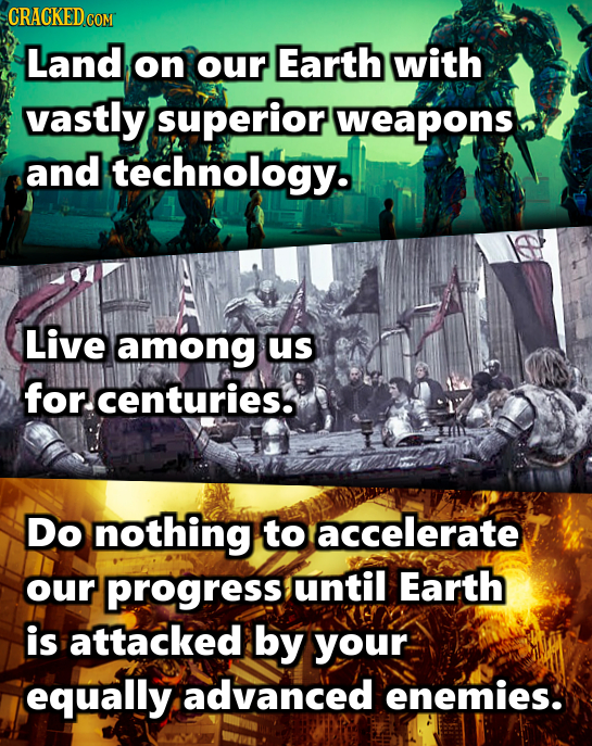 CRACKEDCO COM Land on our Earth with vastly superior weapons and technology. Live among us for. centuries. Do nothing to accelerate our progress until