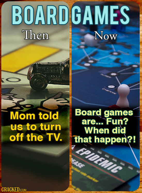 BOARDGAMES Then Now Mom told Board games are... Fun? us to turn When did off the TV. that happen?! EPIDEMIC EASE Wolnn I CRACKED COM