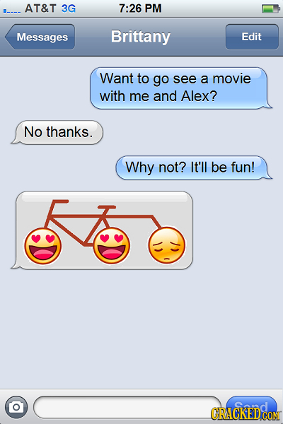 AT&T 3G 7:26 PM Messages Brittany Edit Want to go see a movie with me and Alex? No thanks. Why not? It'll be fun! CRACKED CON