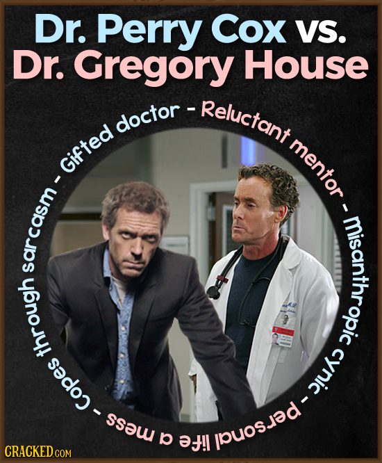 Dr. Perry Cox VS. Dr. Gregory House -Reluctant doctor doctor mentor Gifted I misanropic sarcasm 8 through cynic - Copes per E b !l CRACKED