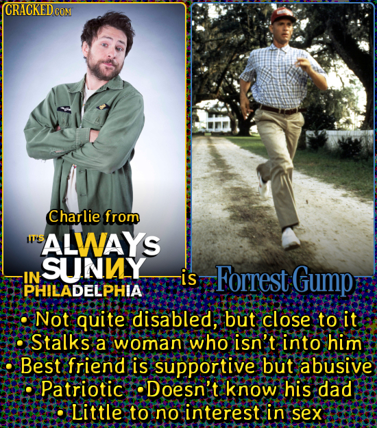 CRACKED CO CON Charlie from SALWAYS SUNY IN is Forrest Gump PHILADELPHIA Not quite disabled, but close to it Stalks a womany who isn't into him Best