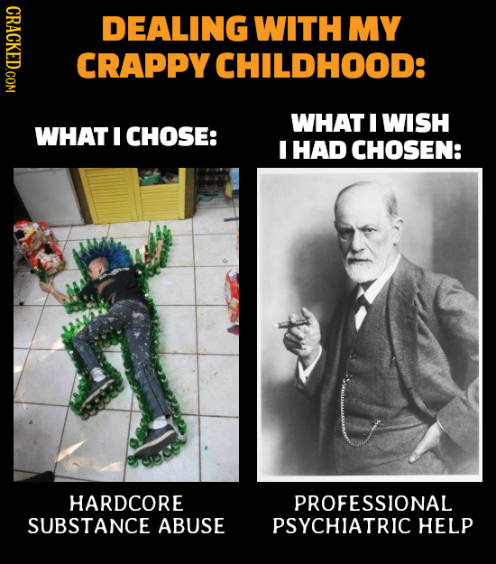 GRAO DEALING WITH MY CRAPPY CHILDHOOD: WHAT I WISH WHAT I CHOSE: I HAD CHOSEN: HARDCORE PROFESSIONAL SUBSTANCE ABUSE PSYCHIATRIC HELP
