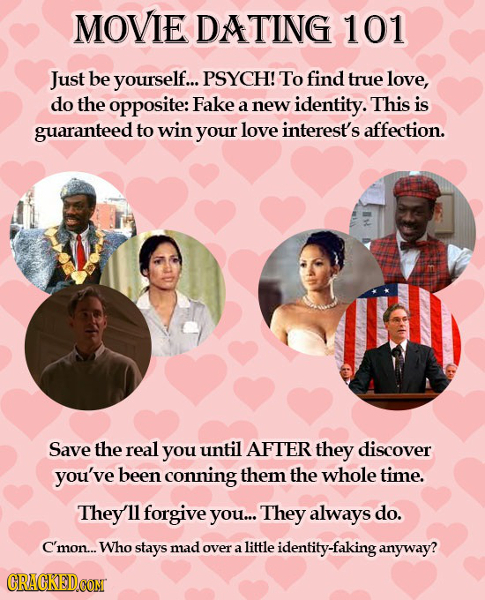 MOVIE DATING 101 Just be yourself... PSYCH! To find true love, do the opposite: Fake a new identity. This is guaranteed to win your love interest's af