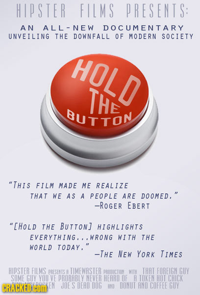 HIPSTER FILMS PRESENTS: AN ALL-NEW DOCUMENTARY UNVEILING THE DOWNFALL OF MODERN SOCIETY HOLD THE BUTTON THIS FILM MADE ME REALIZE THAT WE AS A PEOPLE