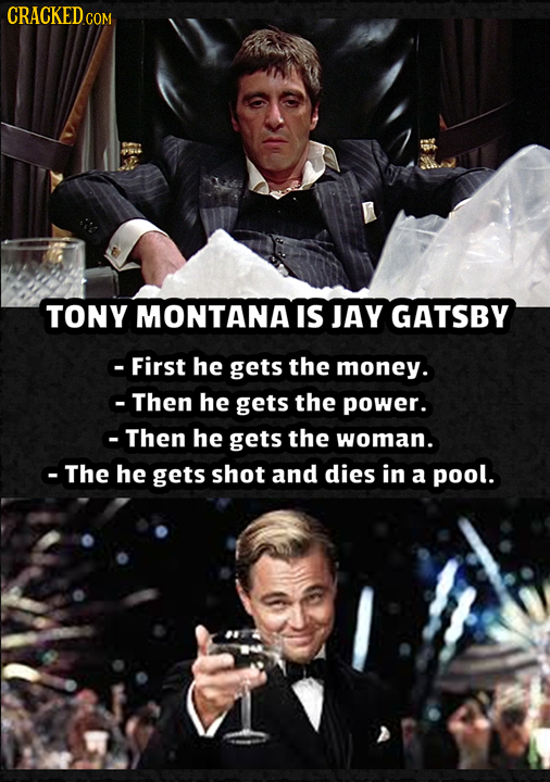 CRACKED COR TONY MONTANA IS JAY GATSBY -First he gets the money. Then he gets the power. Then he gets the woman. -The he gets shot and dies in a pool.