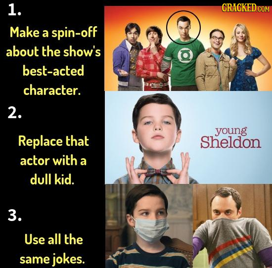 1. CRACKEDC COM Make a spin-off about the show's best-acted character. 2. young Replace that sheldon actor with a dull kid. 3. Use all the same jokes.