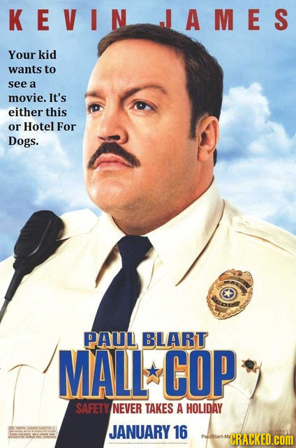 KEVIN JAMES Your kid wants to see a movie. It's either this or Hotel For Dogs. PAUL BLART MALL COP SAFETY NEVER TAKES A HOLIDAY t JANUARY 16 MCRACKED.