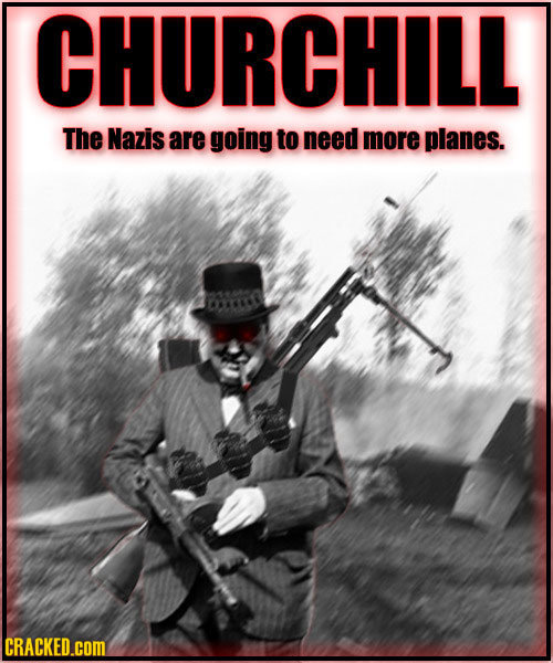 CHURCHILL The Nazis are going to need more planes. CRACKED.cOM