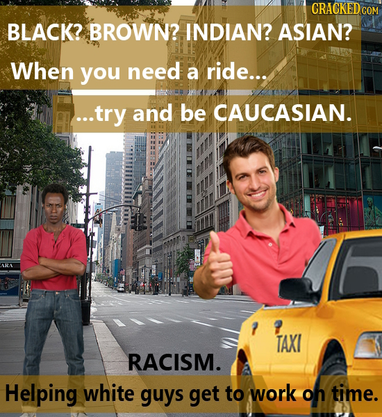 CRACKED CO BLACK? BROWN? INDIAN? ASIAN? When you need a ride... ...try and be CAUCASIAN. ARA TAXI RACISM. Helping white guys get to work Oh time.