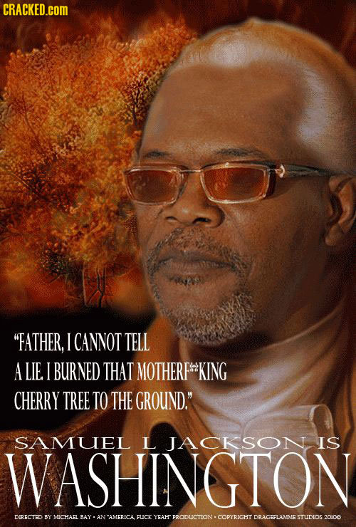 CRACKED.cOM FATHER, I CANNOT TELL A LIE I BURNED THAT MOTHERP#KING CHERRY TREE TO THE GROUND. SAMUEL L JACKSON IS WASHINGTON DIRECTED BY MICHAEL BAY