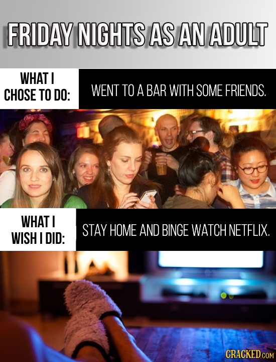 FRIDAY NIGHTS AS AN ADULT WHAT CHOSE TO DO: WENT TO A BAR WITH SOME FRIENDS. WHAT I STAY HOME AND BINGE WATCH NETFLIX. WISH I DID: