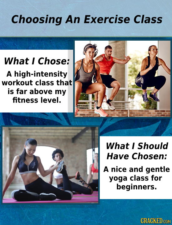 Choosing An Exercise Class What I Chose: A high-intensity workout class that is far above my fitness level. What I Should Have Chosen: A nice and gent