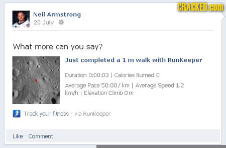 CRACKED Neil Armstrong 20 July What more can you say? Just completed a 1 m walk with Runkeeper Duration 0:00:03 Calories Burned 0 Average Pace 50:00/k