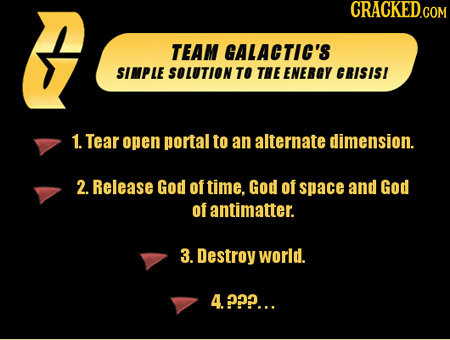 B TEAM GALACTIC'S SIMPLE SOLUTION TO THE ENERGY CRISISI 1. Tear open portal to an alternate dimension. 2. Release God of time. God of space and God of