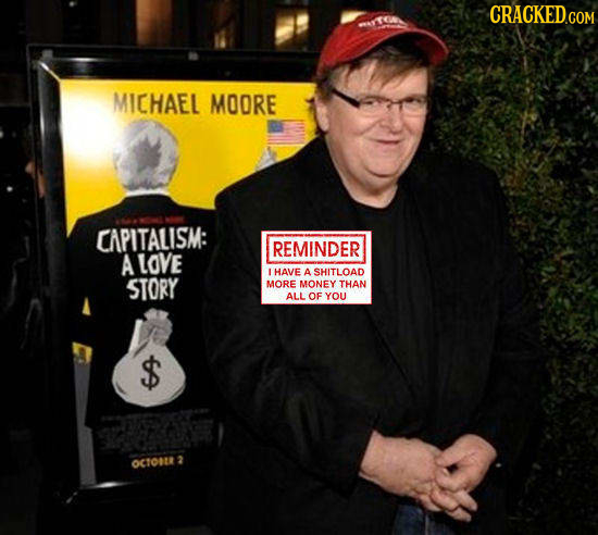 MICHAEL MOORE CAPITALISM: REMINDER A LOVE LHAVE A SHITLOAD STORY MORE MONEY THAN ALL OF YOU OC1O0R 2