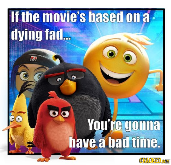 If the movie's based on' a dying fad... ES You're gonna have a bad time. GRAGKEDCON