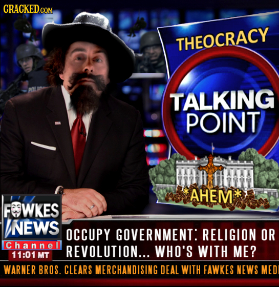 CRACKEDCO COM THEOCRACY TALKING POINT AHEM FWKES NEWS OCCUPY GOVERNMENT: RELIGION OR Channel REVOLUTION... WHO'S WITH ME? 11:01 MT WARNER BROS. CLEARS