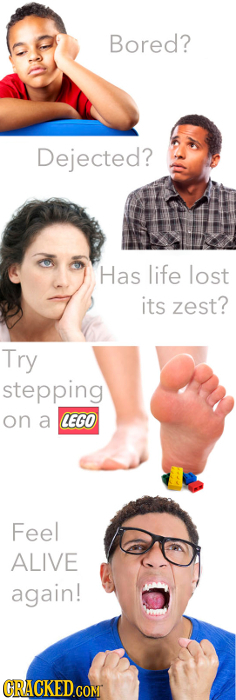 Bored? Dejected? Has life lost its zest? Try stepping on a LEGO Feel ALIVE again! GRACKEDCOMT