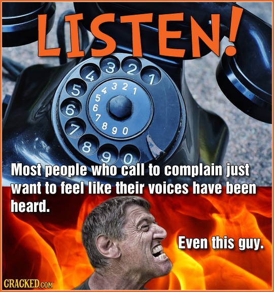 LISTEN! 3 2 7 5 54 321 6 6 7 78 90 7 8 9 O Most people who call to complain just want to feel like their voices have been heard. Even this guy. CRACKE