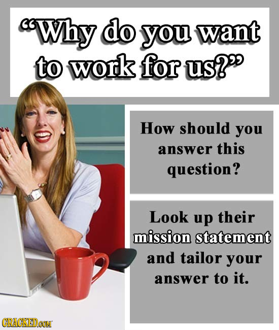 Why do you want to work for us? How should you answer this question? Look up their mission statement and tailor your answer to it.