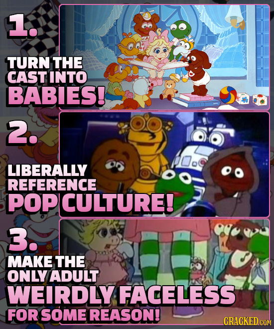 1. TURN THE CAST INTO BABIES! 2. LIBERALLY REFERENCE POP ICULTURE! 3. MAKE THE ONLY ADULT WEIRDLY FACELESS FOR SOME REASON!